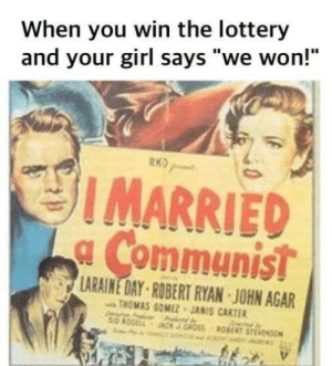 "you win: When you win the lottery  and your girl says ""we won!""  RKO  IMARRIED  a Communist  LARAINE DAY-ROBERT RYAN JOHN AGAR  THOMAS GOMEZ JANIS CARTER  Oss RE STEVENO"