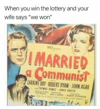 """Lottery, Wife, and Dank Memes: When you win the lottery and your  wife says """"we won""""  RK)  I MARRIED  g Communis!  LARAINE DAY ROBERT RYAN JOHN AGAR  THOMAS GOMEZ JANIS CARTER"""
