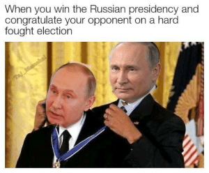 Russian, Democracy, and Election: When you win the Russian presidency and  congratulate your opponent on a harod  fought election Democracy at its finest (i.redd.it)