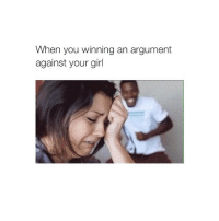 winning: When you winning an argument  against your girl