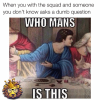 Real shit 😂 rodwyla insta_comedy rodwyla: When you with the squad and someone  you don't know asks a dumb question  WHO MANS  IS THIS Real shit 😂 rodwyla insta_comedy rodwyla