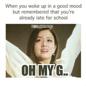 If you are a student Follow @studentlifeproblems​: When you woke up in a good mood  but remembered that you're  already late for school  IGTI@apinkmemes  OH MYG If you are a student Follow @studentlifeproblems​