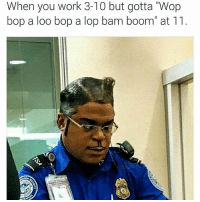 """I laughed so damn hard at this crap 😂😂😂😂😂 LMMFAO tootiefruity funnyaf stoopid: When you work 3-10 but gotta """"Wop  bop a loo bop a lop bam boom"""" at 11 I laughed so damn hard at this crap 😂😂😂😂😂 LMMFAO tootiefruity funnyaf stoopid"""