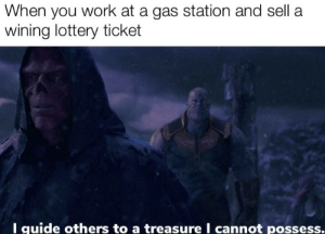 Bruh moment: When you work at a gas station and sell a  wining lottery ticket  I guide others to a treasure I cannot possess. Bruh moment