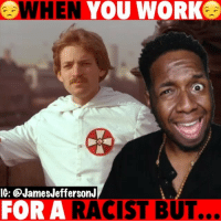 Gotta make that money still…😳😂😈 WitChoDumbAss ——————————————————————————— FOLLOW (@JamesJeffersonJ ) FOR MORE FUNNY VIDEOS! JamesAndreJeffersonJr ——————————————————————————————— KKK Racist Racism BlackLivesMatter BLM Charlottesville Comedy equality colinkaepernick marshawnlynch workflow nazi nazis trump presidenttrump blackgirlmagic altright: WHEN YOU WORK  IG: @JamesJeffersonJ  FOR A RACIST BUT.  .. Gotta make that money still…😳😂😈 WitChoDumbAss ——————————————————————————— FOLLOW (@JamesJeffersonJ ) FOR MORE FUNNY VIDEOS! JamesAndreJeffersonJr ——————————————————————————————— KKK Racist Racism BlackLivesMatter BLM Charlottesville Comedy equality colinkaepernick marshawnlynch workflow nazi nazis trump presidenttrump blackgirlmagic altright