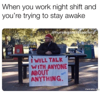 Tumblr, Work, and Http: When you work night shift and  you're trying to stay awake  @nursingsecretsociety  FAHC  i WILL TALK  WITH ANYONE  ABOUT  ANYTHING.  mematic.n If you are a student Follow @studentlifeproblems