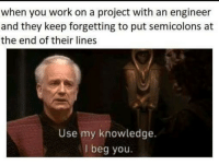 How did this happen were smarter than this.: when you work on a project with an engineer  and they keep forgetting to put semicolons at  the end of their lines  Use my knowledge.  I beg you How did this happen were smarter than this.