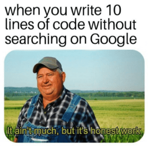 It's honest work: when you write 10  lines of code without  searching on Google  Itain'tmuch, but it's honest work It's honest work