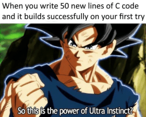 Power, Code, and First: When you write 50 new lines of C code  and it builds successfully on your first try  So this is the power of Ultra Instinct? No warnings either