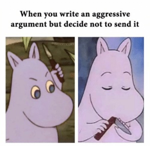 Aggressive: When you write an aggressive  argument but decide not to send it  UCKNYICK
