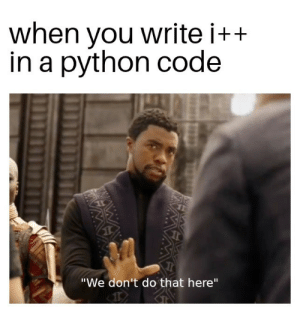 "Python, Code, and You: when you write i+  in a python code  ""We don't do that here""  wwAWA Use i+=1 instead"