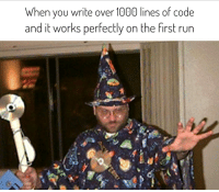 Run, Wizard, and Code: When you write over 1000 lines of code  and it works perfectly on the first run Youre a wizard, Harry