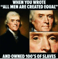 "Should we call them the Founding Hypocrites?: WHEN YOU WROTE  ""ALL MEN ARE CREATED EQUAL'  AND OWNED 100'S OF SLAVES Should we call them the Founding Hypocrites?"