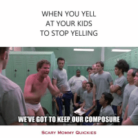 Dank, Keep Calm, and 🤖: WHEN YOU YELL  AT YOUR KIDS  TO STOP YELLING  WE VE GOT TO KEEP OUR COMPOSURE  SCARY MOMMY QUICKIES Keep calm.