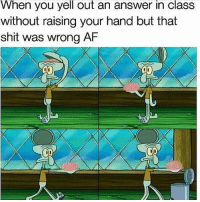 Af, Memes, and Shit: When you yell out an answer in class  without raising your hand but that  shit was wrong AF Same
