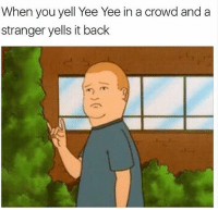 Memes, Yee, and Back: When you yell Yee Yee in a crowd and a  stranger yells it back