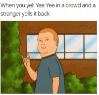 yee: When you yell Yee Yee in a crowd and a  stranger yells it back