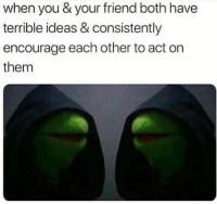 Dank, 🤖, and Act: when you & your friend both have  terrible ideas & consistently  encourage each other to act on  them We all have this friend 😈