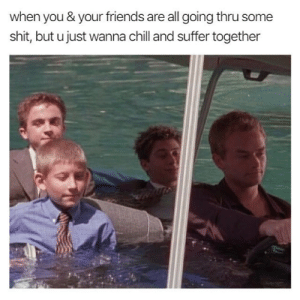 Chill, Friends, and Shit: when you & your friends are all going thru some  shit, but ujust wanna chill and suffer together