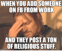 Why didn't I check first?: WHEN YOUADDSOMEONE  ON FB FROM WORK  AND THEY POSTA TON  OF RELIGIOUS STUFF Why didn't I check first?