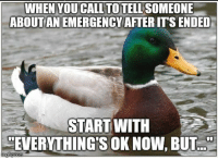 Advice, Tumblr, and Animal: WHEN YOUCALL TO TELL SOMEONE  ABOUT AN EMERGENCY AFTER ITS ENDED  START WITH  EVERYTHINGSOK NOW, B advice-animal:  This way the person you're talking to doesn't panic