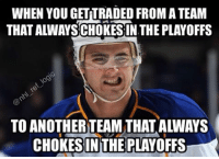 Hockey, Memes, and 🤖: WHEN YOUGETTRADED FROMATEAM  THAT ALWAYSCHOKESIN THE PLAYOFFS  TO ANOTHERTEAM THAT ALWAYS  CHOKESINTHE PLAYOFFS Yeah if the Capitals could get past the second round for once that would be fantastic. Do you think the Caps are the favorites to win the cup this year? nhl hockey stlouisblues washingtoncapitals pittsburghpenguins nyrangers