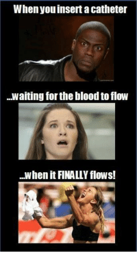 Bad, Waiting..., and Boy: When youinsert a catheter  waiting for the blood to flow  when it FINALLY flows! Don't ever get overly excited! Wait til you flush that bad boy. Uploaded by user