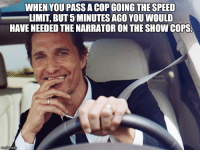 The Narrator: WHEN YOUMPASSA COP GOING THE SPEED  LIMIT BUT5 MINUTES AGO YOU WOULD  HAVE NEEDED THE NARRATOR ON THE SHOWCOPS.  nngflip com