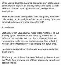 "Being Alone, Apparently, and Memes: When young Davinson Sanchez scored an own goal against  Southampton, captain on the day Harry Kane came straight  to him to pick him back up, dust him off, and get him to  keep going.  When Kane scored the equaliser later that game, instead of  celebrating, he ran straight to Sanchez as if to say ""you can  forget about it now, it's been cancelled out""  A true leader  Last night when young Karius made those mistakes, he cut  a lonely figure. Sat there on the pitch, by himself, just to  reflect on his mistake. Not one Liverpool player, let alone  Henderson went to console and encourage him. In fact, it  was left to the Madrid players to console him at full time.  Henderson looked at him like he was a complete and utter  piece of dirt.  That's why one of these ""captains"" is leading his country at  the World Cup, and why one of them apparently wasn't even  second choice. very true, Henderson shouldn't even be in the World Cup squad.."