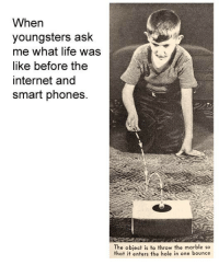 Internet, Life, and Got: When  youngsters ask  me what life was  like before the  internet and  smart phones.  The object is to throw the marble so  that it enters the hole in one bounce A dump of everything I've got pt 7