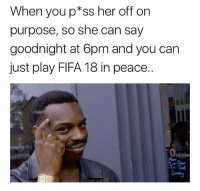 Fifa, Memes, and Peace: When youp*ss her off on  purpose, so she can say  goodnight at 6pm and you can  just play FIFA 18 in peace..  penin  Mon Solid plan 😝🎮