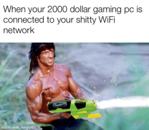 2000 dollars for nothing: When your 2000 dollar gaming pc is  connected to your shitty WiFi  network  made wi 2000 dollars for nothing