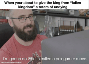 """Meme, Pro, and Kingdom: When your about to give the king from """"fallen  kingdom"""" a totem of undying  ALC  I'm gonna do what's called a pro-gamer move.  made with mematic Another meme I made (I'm still new to this)"""
