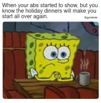 When your abs started to show  But you know the holiday dinners will make you start all over again.  More motivation: https://www.gymaholic.co  #fitness #motivation #gymaholic: When your abs started to show, but you  know the holiday dinners will make you  start all over again.  @gymaholic When your abs started to show  But you know the holiday dinners will make you start all over again.  More motivation: https://www.gymaholic.co  #fitness #motivation #gymaholic