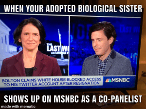 When your adopted biological sister....: WHEN YOUR ADOPTED BIOLOGICAL SISTER  THE  LAST W  AWNCE  BOLTON CLAIMS WHITE HOUSE BLOCKED ACCESS  TO HIS TWITTER ACCOUNT AFTER RESIGNATION  MSNBC  SHOWS UP ON MSNBC AS A CO-PANELIST  made with mematic When your adopted biological sister....