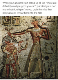 "Definitely, Definition, and Classical Art: When your advisors start acting up all like ""There are  definitely multiple gods you can't just start your own  monotheistic religion"" so you grab them by their  ponytails and throw them into the Nile"