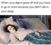 Work, Alarm, and Sleep: When your alarm goes off and you have  to go to work because you didn't die in  your sleep. me irl