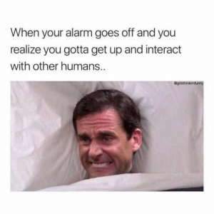 Alarm, Image, and You: When your alarm goes off and you  realize you gotta get up and interact  with other humans.  Ograthinkiturwy image