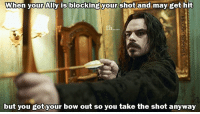 """When your Ally is blocking your shot and may get hit  Eh  but you got your bow out so you take the shot anyway """"THIS IS YOUR OWN FAULT! I'M A BOW GUY! BOW IS WHAT I DO!""""  -Law"""