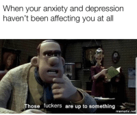 Memes, Anxiety, and Depression: When your anxiety and depression  haven't been affecting you at all  Those fuckers are up to something  mematic.ne Smallish dump of memes