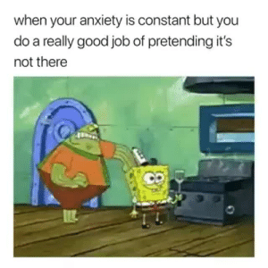 Anxiety, Good, and Job: when your anxiety is constant but you  do a really good job of pretending it's  not there  2
