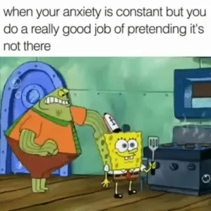 Anxiety, Good, and Job: when your anxiety is constant but you  do a really good job of pretending it's  not there  ILL