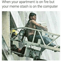 Ain't going nowhere without my mother fucking memes bihhhh 😷😩😩😩😫😫😫😫🤑🤑🤑🤑🤑🤑💨💨💨🤑💨: When your apartment is on fire but  your meme the computer Ain't going nowhere without my mother fucking memes bihhhh 😷😩😩😩😫😫😫😫🤑🤑🤑🤑🤑🤑💨💨💨🤑💨