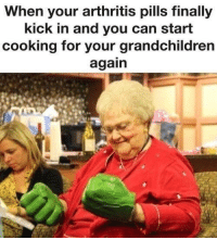 Dank, Arthritis, and 🤖: When your arthritis pills finally  kick in and you can start  cooking for your grandchildren  again