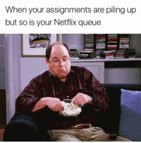Netflix, Queue, and When: When your assignments are piling up  but so is your Netflix queue 🤷♀️🍿