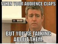 Credit: Jonathan Hodge: WHEN YOUR AUDIENCE CLAPS  BUT YOURE TALKING  ABOUT THEM  COM  DOWN Credit: Jonathan Hodge