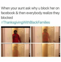 Facebook, Memes, and Thanksgiving With Black Families: When your aunt ask why u block her on  facebook & then everybody realize they  blocked  😂😂😂😂😂😂 pettypost pettyastheycome straightclownin hegotjokes jokesfordays itsjustjokespeople itsfunnytome funnyisfunny randomhumor thanksgivingwithblackfamilies