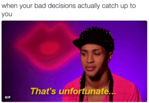Unfortunate: when your bad decisions actually catch up to  you  That's unfortunate..  GIF