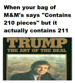 "It's how I made my money by areyouafruit FOLLOW 4 MORE MEMES.: When your bag of  M&M's says ""Contains  210 pieces"" but it  actually contains 211  TRUMP  THE ART OF THE DEAL It's how I made my money by areyouafruit FOLLOW 4 MORE MEMES."