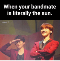 True, Sun, and The Sun: When your bandmate  is literally the sun. So true